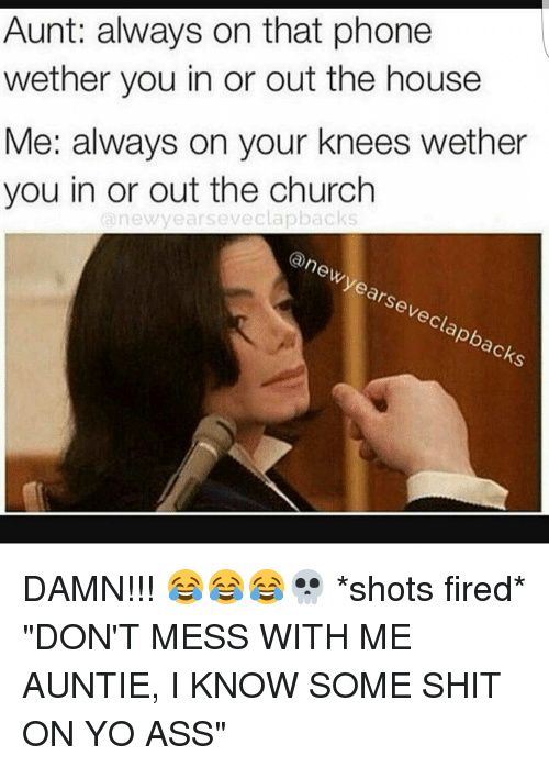 "Shot Fired: Aunt: always on that phone  wether you in or out the house  Me: always on your knees wether  you in or out the church  new years eveclapbacks  (a new years eveclapbacks DAMN!!! 😂😂😂💀 *shots fired* ""DON'T MESS WITH ME AUNTIE, I KNOW SOME SHIT ON YO ASS"""