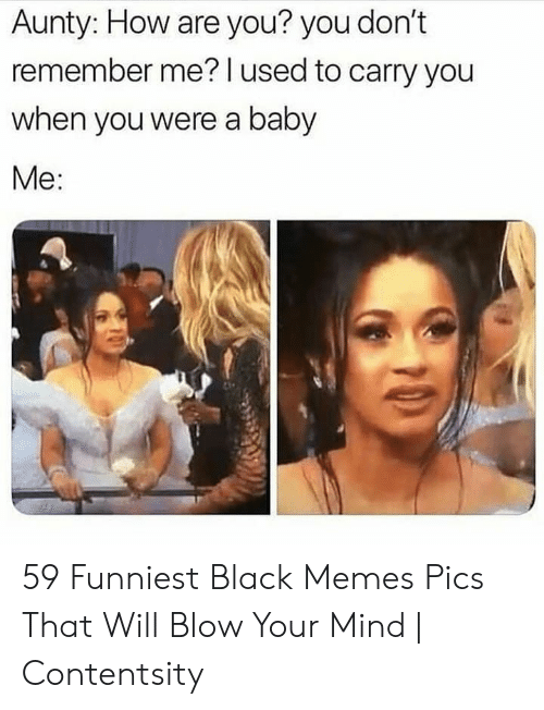 Memes, Black, and Mind: Aunty: How are you? you don't  remember me? l used to carry you  when you were a baby  Me: 59 Funniest Black Memes Pics That Will Blow Your Mind | Contentsity