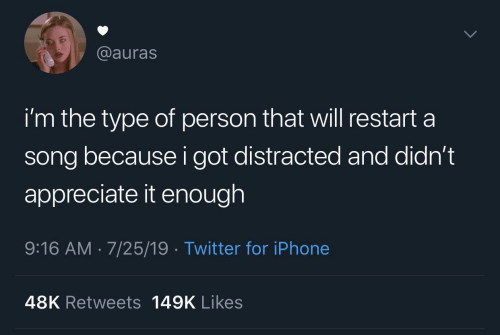 restart: @auras  i'm the type of person that will restart a  song because i got distracted and didn't  appreciate it enough  9:16 AM 7/25/19 Twitter for iPhone  48K Retweets 149K Likes