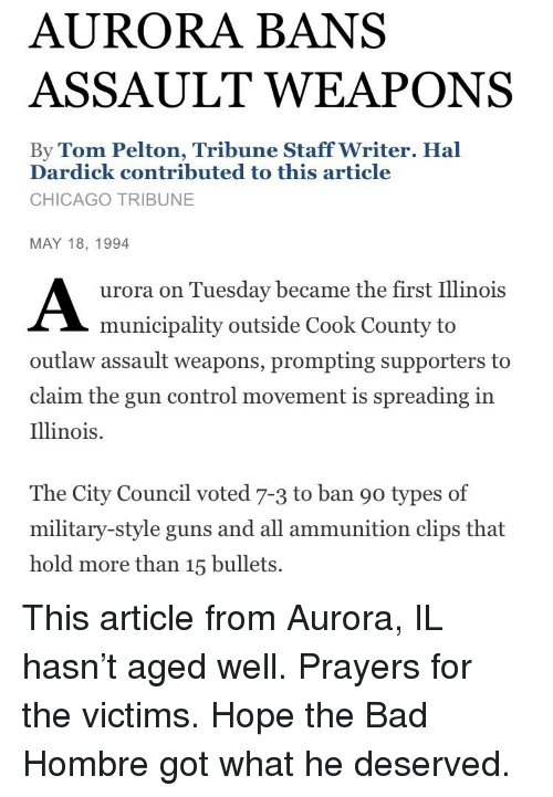 Bad, Chicago, and Guns: AURORA BANS  ASSAULT WEAPONS  By Tom Pelton, Tribune Staff Writer. Hal  Dardick contributed to this article  CHICAGO TRIBUNE  MAY 18, 1994  urora on Tuesday became the first Illinois  municipality outside Cook County to  outlaw assault weapons, prompting supporters to  claim the gun control movement is spreading in  Illinois.  The City Council voted 7-3 to ban 90 types of  military-style guns and all ammunition clips that  hold more than 15 bullets.