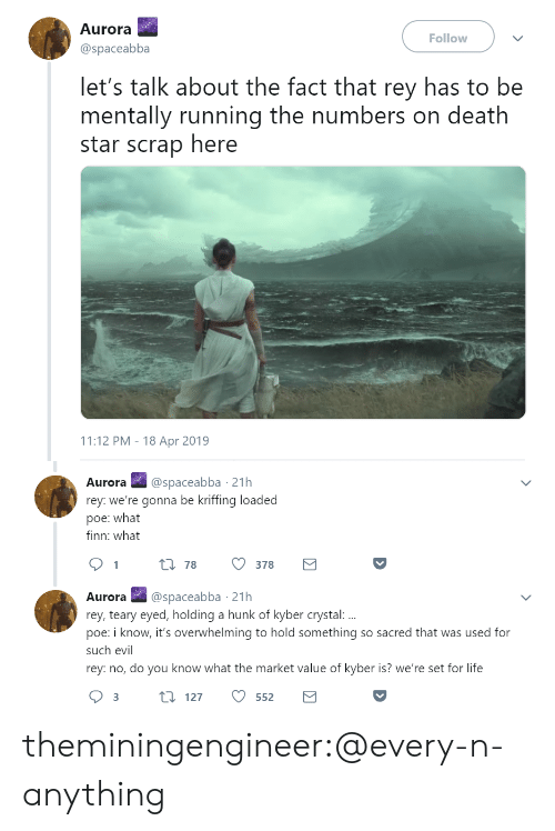Finn: Aurora  @spaceabba  Follow  let's talk about the fact that rey has to be  mentally running the numbers on death  star scrap here  11:12 PM - 18 Apr 2019   Aurora@spaceabba 21h  rey: we're gonna be kriffing loaded  poe: what  finn: what  t 78  378  Aurora @spaceabba 21h  rey, teary eyed, holding a hunk of kyber crystal:  poe: i know, it's overwhelming to hold something so sacred that was used for  such evil  rey: no, do you know what the market value of kyber is? we're set for life theminingengineer:@every-n-anything