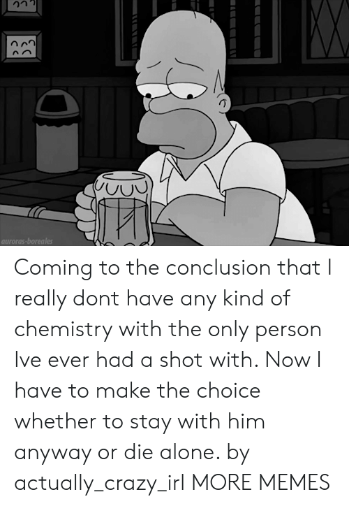 Die Alone: auroras-boreales Coming to the conclusion that I really dont have any kind of chemistry with the only person Ive ever had a shot with. Now I have to make the choice whether to stay with him anyway or die alone. by actually_crazy_irl MORE MEMES