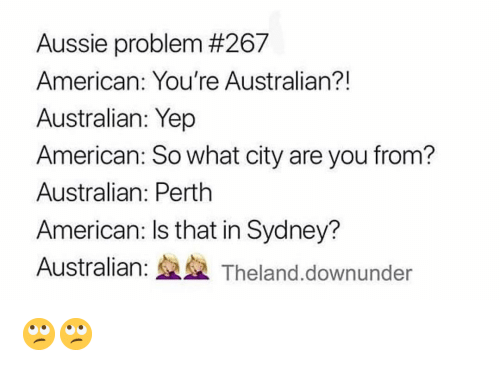 Aussie: Aussie problem #267  American: You're Australian?!  Australian: Yep  American: So what city are you from?  Australian: Perth  American: Is that in Sydney?  Australian: Theland.downunder 🙄🙄