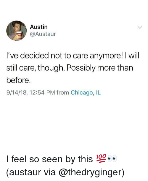 chicago il: Austin  @Austaur  I've decided not to care anymore! I will  still care, though. Possibly more than  before  9/14/18, 12:54 PM from Chicago, IL I feel so seen by this 💯👀 (austaur via @thedryginger)