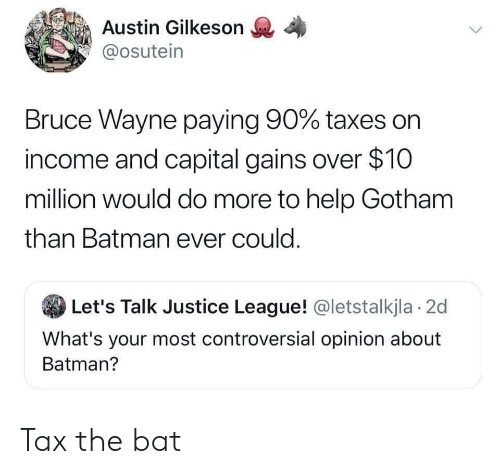 bruce wayne: Austin Gilkeson  @osutein  Bruce Wayne paying 90% taxes on  income and capital gains over $10  million would do more to help Gotham  than Batman ever could.  Let's Talk Justice League! @letstalkjla 2d  What's your most controversial opinion about  Batman? Tax the bat