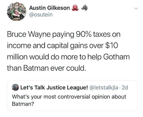 bruce wayne: Austin Gilkeson  @osutein  Bruce Wayne paying 90% taxes on  income and capital gains over $10  million would do more to help Gotham  than Batman ever could.  Let's Talk Justice League! @letstalkjla 2d  What's your most controversial opinion about  Batman?