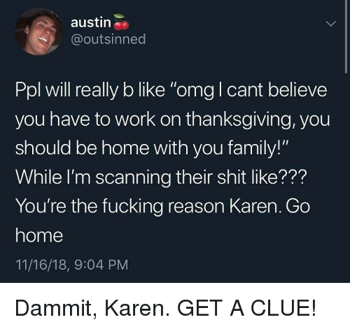 "Scanning: austin  @outsinned  Ppl will really b like ""omg I cant believe  you have to work on thanksgiving, you  should be home with you family!""  While I'm scanning their shit like???  You're the fucking reason Karen. Go  home  11/16/18, 9:04 PM Dammit, Karen. GET A CLUE!"