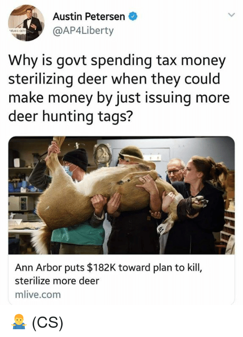 Tax Money: Austin Petersen  @AP4Liberty  Why is govt spending tax money  sterilizing deer when they could  make money by just issuing more  deer hunting tags?  Ann Arbor puts $182K toward plan to kill,  sterilize more deer  mlive.com 🤷♂️ (CS)