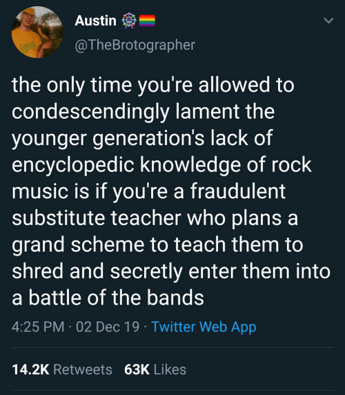 lack: Austin  @TheBrotographer  RACKS  the only time you're allowed to  condescendingly lament the  younger generation's lack of  encyclopedic knowledge of rock  music is if you're a fraudulent  substitute teacher who plans a  grand scheme to teach them to  shred and secretly enter them into  a battle of the bands  4:25 PM · 02 Dec 19 · Twitter Web App  14.2K Retweets 63K Likes