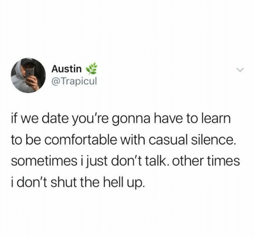 Comfortable, Relationships, and Date: Austin  @Trapicul  if we date you're gonna have to learn  to be comfortable with casual silence.  sometimes i just don't talk. other times  i don't shut the hell up.