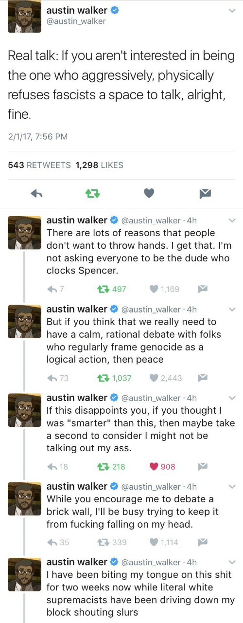 """Ass, Driving, and Dude: austin walker  @austin_walker  Real talk: If you aren't interested in being  the one who aggressively, physically  refuses fascists a space to talk, alright,  fine.  2/1/17, 7:56 PM  543 RETWEETS 1,298 LIKES  austin walker  @austin_walker 4h  There are lots of reasons that people  don't want to throw hands. I get that. I'm  not asking everyone to be the dude who  clocks Spencer.  497  7  1,169   austin walker  @austin_walker 4h  But if you think that we really need to  have a calm, rational debate with folks  who regularly frame genocide as a  logical action, then peace  t 1,037  73  2,443  austin walker  @austin_walker 4h  If this disappoints you, if you thought I  was """"smarter"""" than this, then maybe take  a second to consider I might not be  talking out my ass  L218  18  908  austin walker  @austin_walker 4h  While you encourage me to debate a  brick wall, I'll be busy trying to keep it  from fucking falling on my head.  L339  35  1,114  austin walker  @austin_walker 4h  I have been biting my tongue on this shit  for two weeks now while literal white  supremacists have been driving down my  block shouting slurs"""