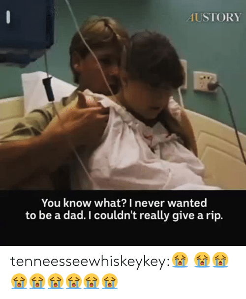 Dad, Tumblr, and Blog: AUSTORY  You know what?I never wanted  to be a dad. I couldn't really give a rip. tenneesseewhiskeykey:😭  😭😭😭😭😭😭😭😭