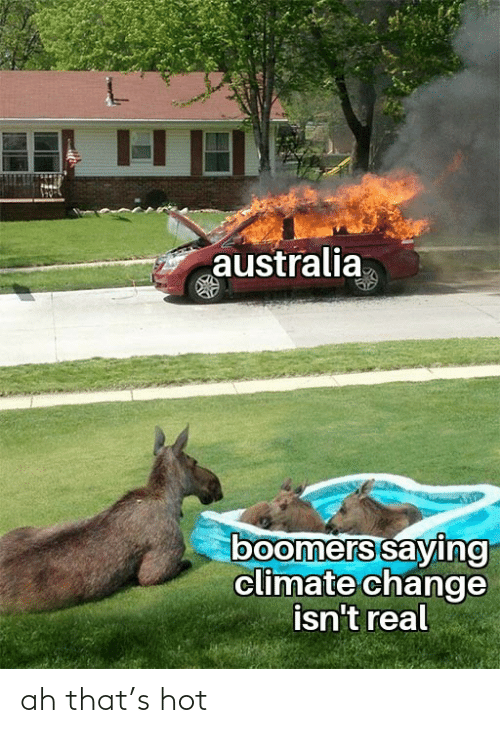 Climate: australia  boomers saying  climate change  isn't real ah that's hot