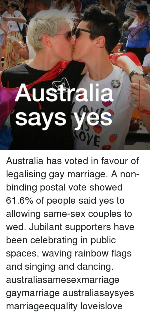Dancing, Marriage, and Memes: Australia  says yes  VE Australia has voted in favour of legalising gay marriage. A non-binding postal vote showed 61.6% of people said yes to allowing same-sex couples to wed. Jubilant supporters have been celebrating in public spaces, waving rainbow flags and singing and dancing. australiasamesexmarriage gaymarriage australiasaysyes marriageequality loveislove