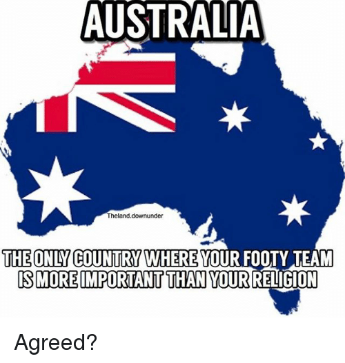 Memes, Australia, and 🤖: AUSTRALIA  Theland.downunder  THE ONLY COUNTRY WHERE YOUR FOOTY TEAM  SMORE IMPORTANT THAN YOURRELIGION Agreed?