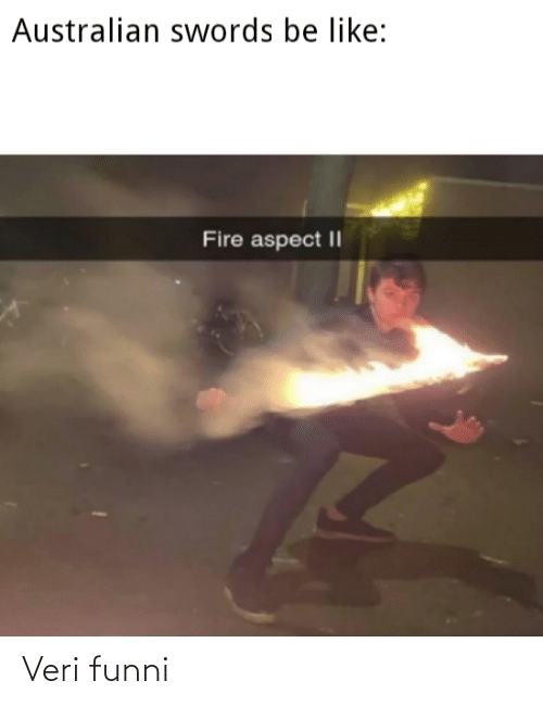 Fire: Australian swords be like:  Fire aspect || Veri funni