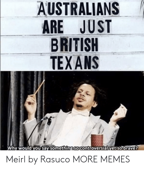 Dank, Memes, and Target: AUSTRALIANS  ARE JUST  BRITISH  TEX ANS  Why would you say something So Controversialyetiso brave? Meirl by Rasuco MORE MEMES