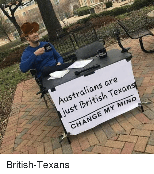 Texans, British, and Texan: Australians are  just British Texan  CHANGE MY MIND British-Texans