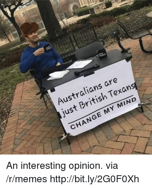 Memes, Http, and Texans: Australians are  just British Texans  CHANGE MY MIND An interesting opinion. via /r/memes http://bit.ly/2G0F0Xh