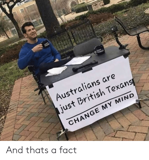 Texans, British, and Change: Australians are  just British Texans  CHANGE MY MIND And thats a fact