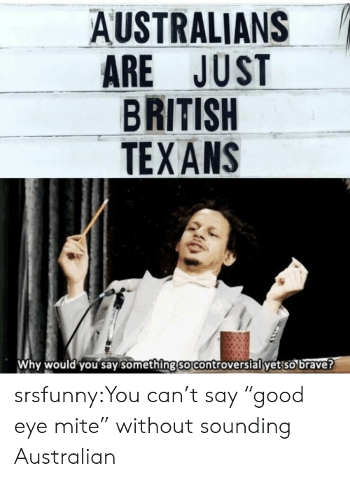 "Tumblr, Blog, and Brave: AUSTRALIANS  ARE JUST  BRITISH  TEXANS  Why would you say.something so controverslal yet so brave? srsfunny:You can't say ""good eye mite"" without sounding Australian"