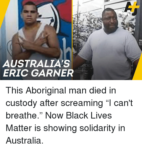 "Lives Matter: AUSTRALIA'S  ERIC GARNER This Aboriginal man died in custody after screaming ""I can't breathe."" Now Black Lives Matter is showing solidarity in Australia."