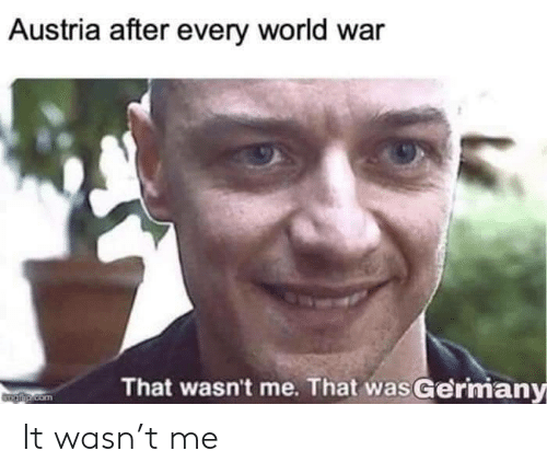 Austria: Austria after every world war  That wasn't me. That wasGermany  Taip.com It wasn't me