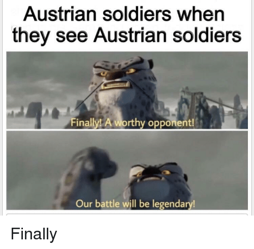Austrian: Austrian soldiers when  they see Austrian soldiers  ally! A worthy opponent!  Our battle will be legendary! Finally