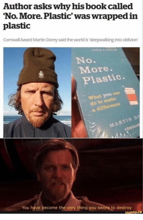 oblivion: Author asks why his book called  'No.More. Plastic' was wrapped in  plastic  Conwall-based Martin Dorey said the world is 'sleepwalking into oblivion  No.  More.  Plastic.  What you can  do to make  a difference  MARTIN DO  #2minut  You have become the very thing you swore to destroy  ifunny.ce