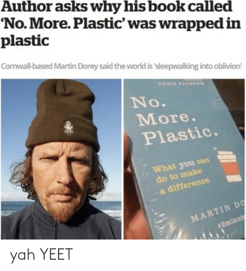oblivion: Author asks why his book called  No.More. Plastic' was wrapped in  plastic  Cornwall-based Martin Dorey said the world is 'sleepwalking into oblivion'  CHRIS PACKAM  No.  More.  Plastic.  What you can  do to make  a difference  MARTIN DO  yah YEET