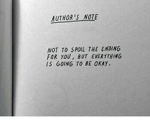 Okay, You, and Note: AUTHOR'S NOTE  NOT TO SPOIL THE ENDING  FOR YOU, BUT EVERYTHING  IS GOING TO BE OKAY.