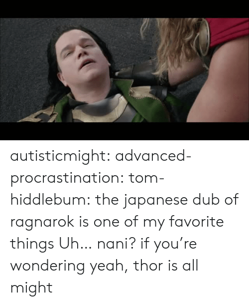 Tumblr, Yeah, and Blog: autisticmight: advanced-procrastination:  tom-hiddlebum:   the japanese dub of ragnarok is one of my favorite things    Uh… nani?  if you're wondering yeah, thor is all might