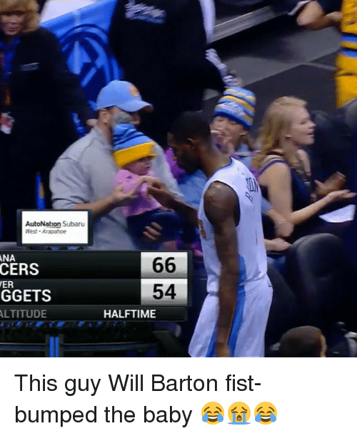Fist Bumping: AutoNation Subaru  West Arapahoe  ANA  CERS  ER  GGETS  ALTITUDE  66  54  HALFTIME This guy Will Barton fist-bumped the baby 😂😭😂
