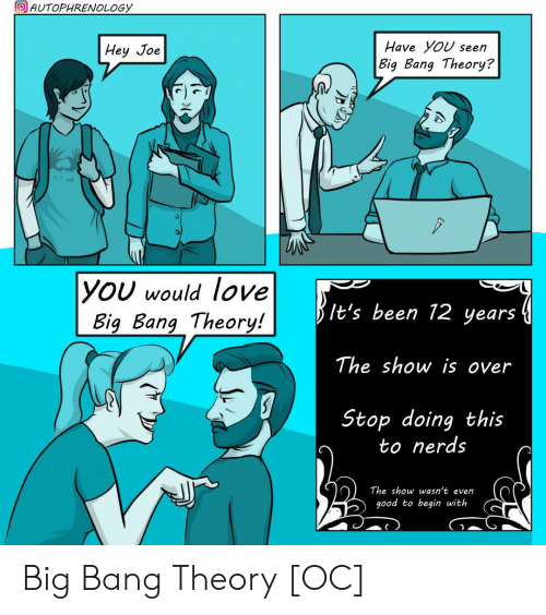 Have You Seen: AUTOPHRENOLOGY  Have YoU seen  Hey Joe  Big Bang Theory?  11.2.06  |YOU would love  Big Bang Theory!  It's been 12 years  The show is over  Stop doing this  to nerds  The show wasn't even  good to begin with Big Bang Theory [OC]