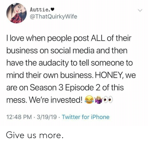 Dank, Iphone, and Love: Auttie.»  @ThatQuirkyWife  I love when people post ALL of their  business on social media and then  have the audacity to tell someone to  mind their own business. HONEY, we  are on Season 3 Episode 2 of this  mess. We're invested!  12:48 PM 3/19/19 Twitter for iPhone Give us more.