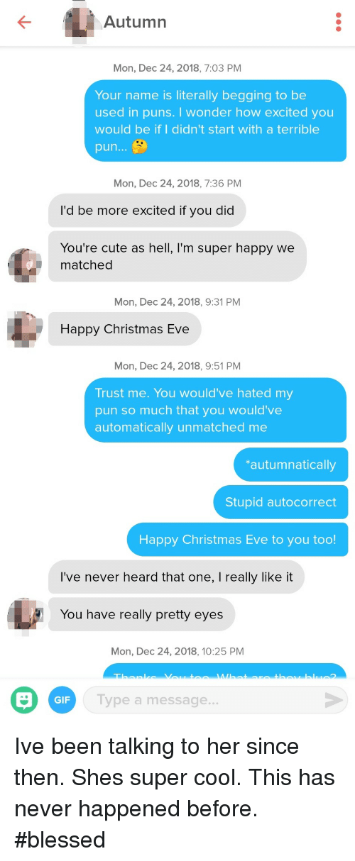christmas eve: Autumn  Mon, Dec 24, 2018, 7:03 PM  Your name is literally begging to be  used in puns. I wonder how excited you  would be if I didn't start with a terrible  pun...  Mon, Dec 24, 2018, 7:36 PM  I'd be more excited if you did  You're cute as hell, I'm super happy we  matched  Mon, Dec 24, 2018, 9:31 PM  Happy Christmas Eve  Mon, Dec 24, 2018, 9:51 PM  Trust me. You would've hated my  pun so much that you would've  automatically unmatched me  autumnatically  Stupid autocorrect  Happy Christmas Eve to you too!  I've never heard that one, I really like it  You have really pretty eyes  Mon, Dec 24, 2018, 10:25 PM  GIF  Type a message... Ive been talking to her since then. Shes super cool. This has never happened before. #blessed