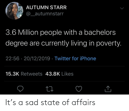 currently: AUTUMN STARR  @_autumnstarr  3.6 Million people with a bachelors  degree are currently living in poverty.  22:56 · 20/12/2019 · Twitter for iPhone  15.3K Retweets 43.8K Likes It's a sad state of affairs