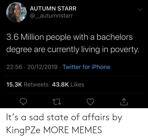 currently: AUTUMN STARR  @_autumnstarr  3.6 Million people with a bachelors  degree are currently living in poverty.  22:56 · 20/12/2019 · Twitter for iPhone  15.3K Retweets 43.8K Likes It's a sad state of affairs by KingPZe MORE MEMES