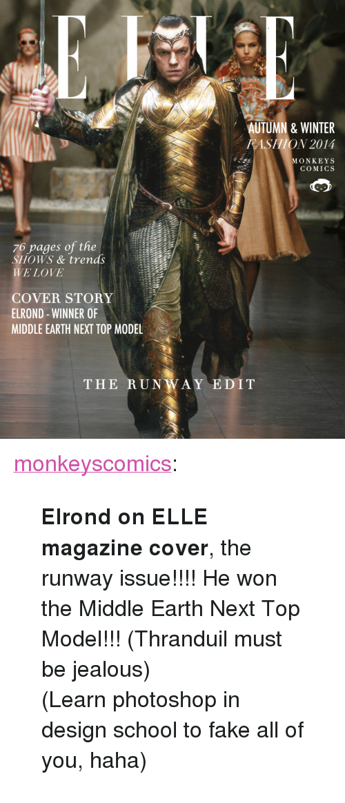 """thranduil: AUTUMN & WINTER  FASHION 2014  MONKEYS  COMICS  76 pages of the  SHOWS & trends  WE LOVE  COVER STORY  ELROND - WINNER OF  MIDDLE EARTH NEXT TOP MODEL  THE RUNWAY EDIT <p><a class=""""tumblr_blog"""" href=""""http://monkeyscomics.tumblr.com/post/102369984992/elrond-on-elle-magazine-cover-the-runway"""" target=""""_blank"""">monkeyscomics</a>:</p> <blockquote> <p><span><strong>Elrond on ELLE magazine cover</strong>, the runway issue!!!! He won the Middle Earth Next Top Model!!! (Thranduil must be jealous)</span></p> <p><span>(Learn photoshop in design school to fake all of you, haha)</span></p> </blockquote>"""