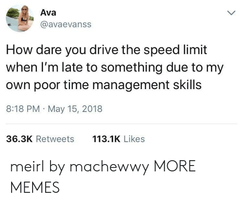 Dank, Memes, and Target: Ava  @avaevanss  How dare you drive the speed limit  when I'm late to something due to my  own poor time management skills  8:18 PM May 15, 2018  36.3K Retweets  113.1K Likes meirl by machewwy MORE MEMES