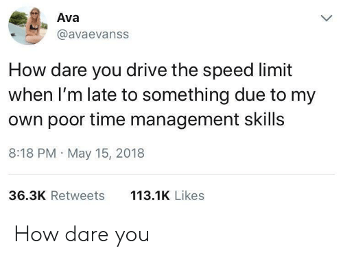 Speed Limit: Ava  @avaevanss  How dare you drive the speed limit  when I'm late to something due to my  own poor time management skills  8:18 PM May 15, 2018  113.1K Likes  36.3K Retweets How dare you