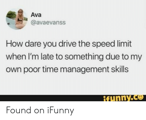 Speed Limit: Ava  @avaevanss  How dare you drive the speed limit  when I'm late to something due to my  own poor time management skills  ifunny.co Found on iFunny