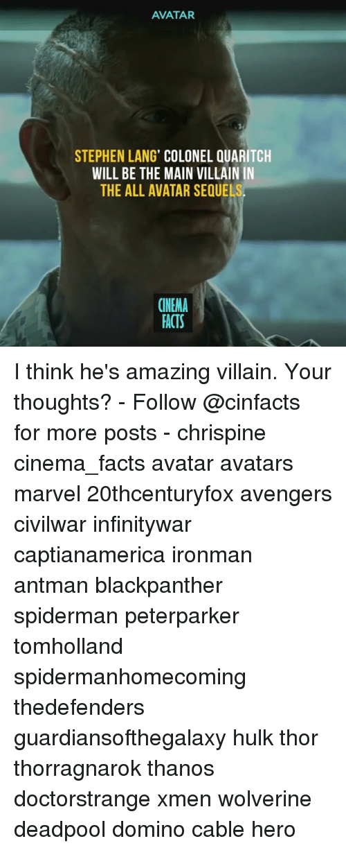 Deadpoole: AVATAR  STEPHEN LANG' COLONEL QUARITCH  WILL BE THE MAIN VILLAIN IN  THE ALL AVATAR SEQUE  CINEMA  FACTS I think he's amazing villain. Your thoughts? - Follow @cinfacts for more posts - chrispine cinema_facts avatar avatars marvel 20thcenturyfox avengers civilwar infinitywar captianamerica ironman antman blackpanther spiderman peterparker tomholland spidermanhomecoming thedefenders guardiansofthegalaxy hulk thor thorragnarok thanos doctorstrange xmen wolverine deadpool domino cable hero