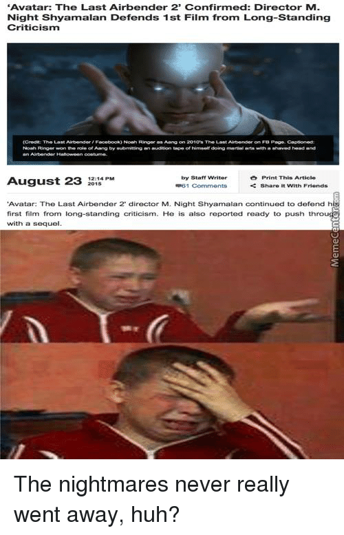 """m night shyamalan: """"Avatar: The Last Airbender 2' Confirmed: Director M.  Night Shyamalan Defends 1 st Film from Long-Standing  Criticism  (Credit The Last Airbender Facebook) Noah Ringer as Aung on 2010's The Last Airbender on FB Page Captionedt  by Staff Writer  Print This Article  August 23  2015  Share with Friends  #R61 Comments  """"Avatar: The Last Airbender 2 director M. Night Shyamalan continued to dofond h  first film from long-standing criticism. He is also reported ready to push throu  with a sequel The nightmares never really went away, huh?"""