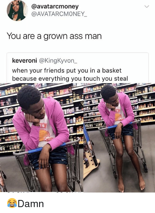 Ass, Friends, and Memes: @avatarcmoney  @AVATARCMONEY  You are a grown ass man  keveroni @KingKyvon  when your friends put you in a basket  because everything you touch you steal 😂Damn