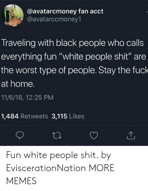 """Dank, Memes, and Shit: @avatarcmoney fan acct  @avatarccmoney1  Traveling with black people who calls  everything fun """"white people shit"""" are  the worst type of people. Stay the fuck  at home.  11/6/18, 12:25 PM  1,484 Retweets 3,115 Likes Fun white people shit. by EviscerationNation MORE MEMES"""