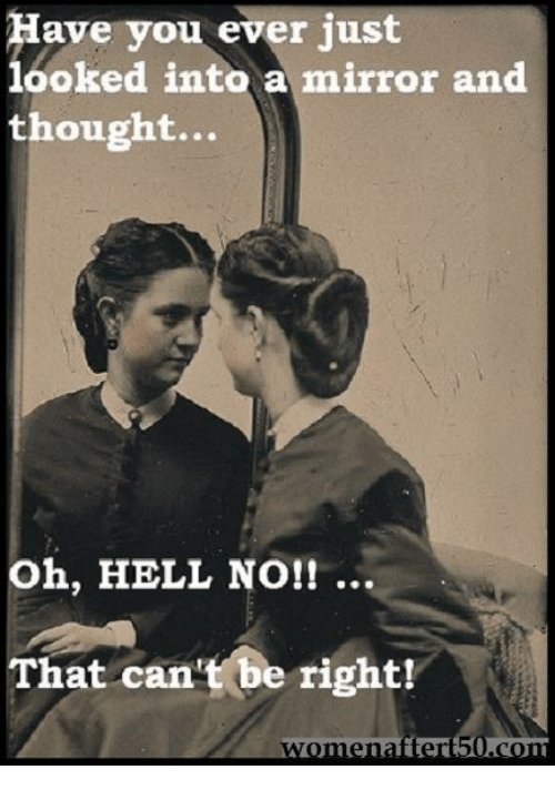 Hells No: ave you ever just  looked into a mirror and  thought...  Oh, HELL NO!! ..  That can't be right!  ter
