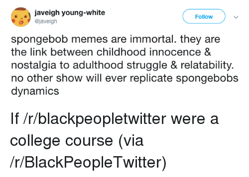 Blackpeopletwitter, College, and Memes: . aveigh young-white  Follow  o@javeigh  spongebob memes are immortal. they are  the link between childhood innocence &  nostalgia to adulthood struggle & relatability.  no other show will ever replicate spongebobs  dynamics If /r/blackpeopletwitter were a college course (via /r/BlackPeopleTwitter)