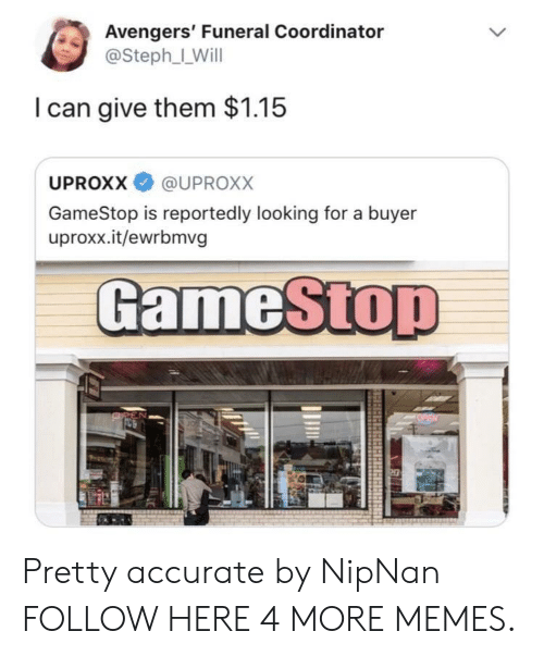 Dank, Gamestop, and Memes: Avengers' Funeral Coordinator  @Steph_LWill  I can give them $1.15  UPROXX @UPROxX  GameStop is reportedly looking for a buyer  uproxx.it/ewrbmvg  GameSto Pretty accurate by NipNan FOLLOW HERE 4 MORE MEMES.