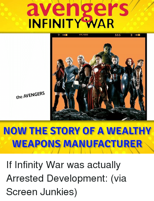 Screen Junkies: avengers  INFINITY WAR  55S  the AVENGERS  NOW THE STORY OF A WEALTHY  WEAPONS MANUFACTURER If Infinity War was actually Arrested Development: (via Screen Junkies)